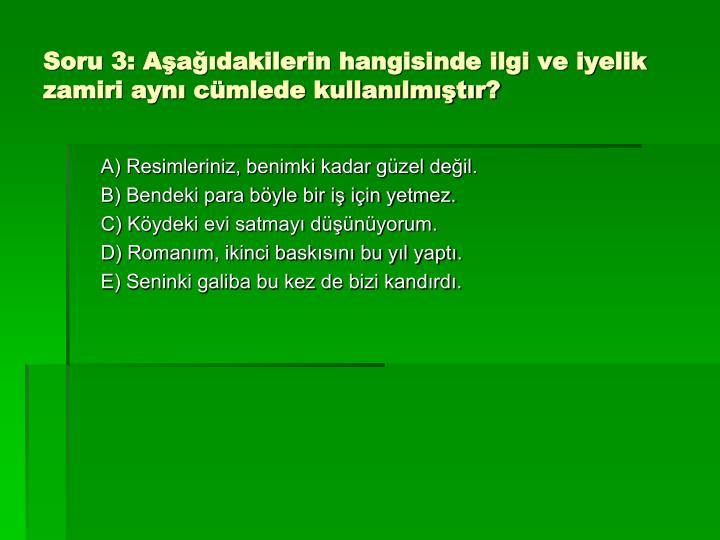 Soru 3: Aşağıdakilerin hangisinde ilgi ve iyelik zamiri aynı cümlede kullanılmıştır?