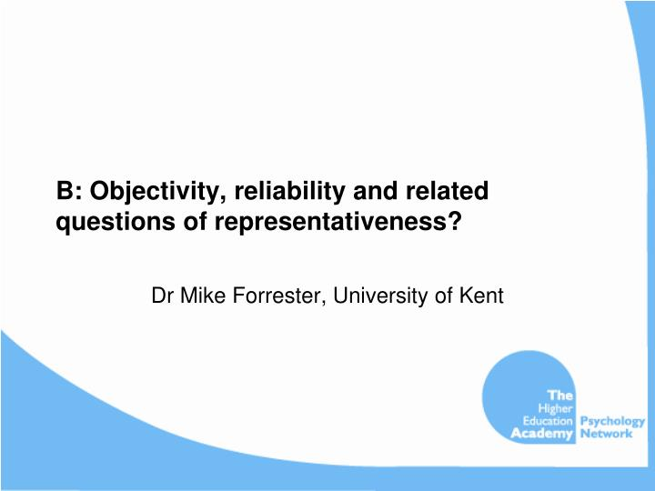 B: Objectivity, reliability and related questions of representativeness?