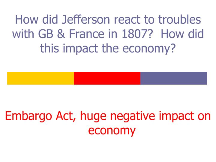 How did Jefferson react to troubles with GB & France in 1807?  How did this impact the economy?