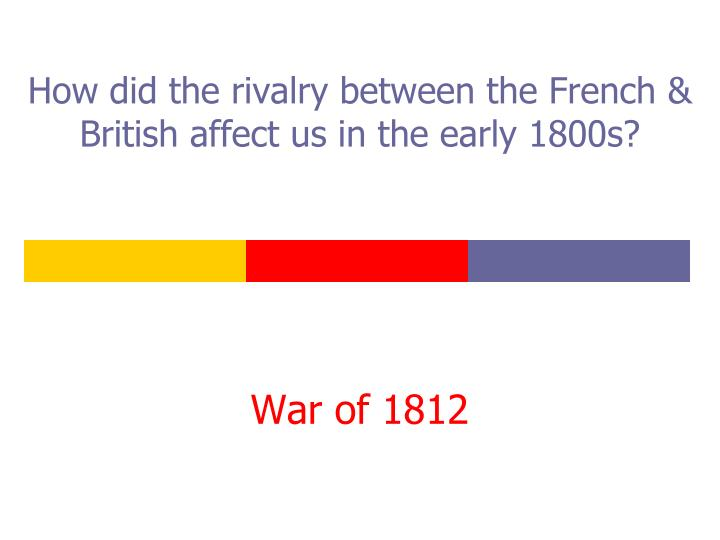 How did the rivalry between the French & British affect us in the early 1800s?