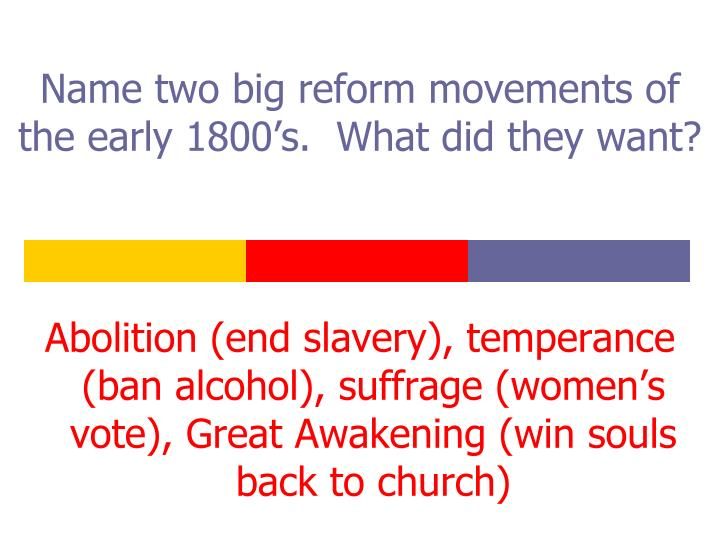 Name two big reform movements of the early 1800's.  What did they want?
