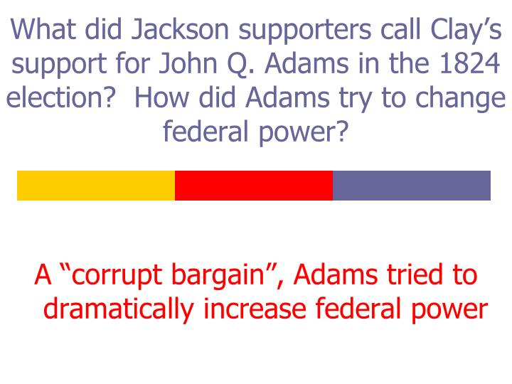 What did Jackson supporters call Clay's support for John Q. Adams in the 1824 election?  How did Adams try to change federal power?