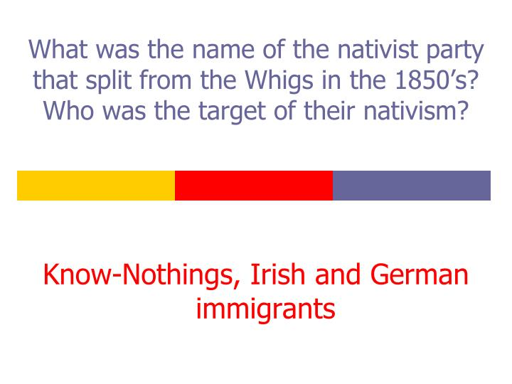What was the name of the nativist party that split from the Whigs in the 1850's?  Who was the target of their nativism?