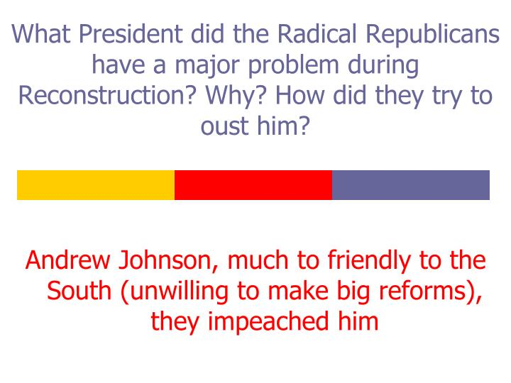 What President did the Radical Republicans have a major problem during Reconstruction? Why? How did they try to oust him?