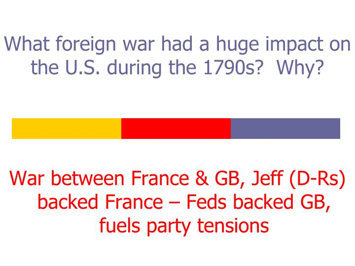 What foreign war had a huge impact on the U.S. during the 1790s?  Why?