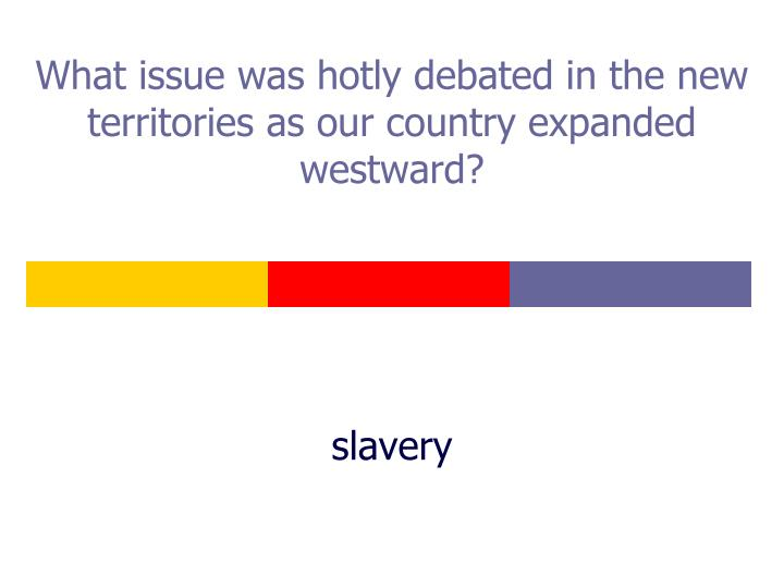 What issue was hotly debated in the new territories as our country expanded westward?