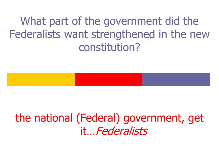 What part of the government did the Federalists want strengthened in the new constitution?