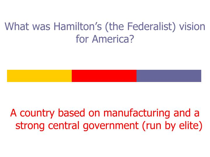 What was Hamilton's (the Federalist) vision for America?