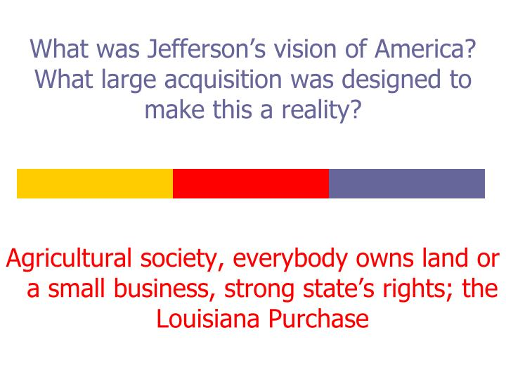 What was Jefferson's vision of America?  What large acquisition was designed to make this a reality?