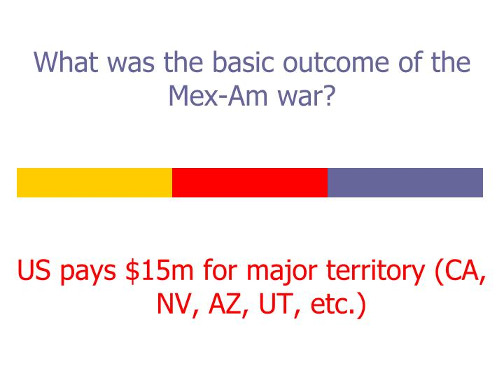 What was the basic outcome of the Mex-Am war?