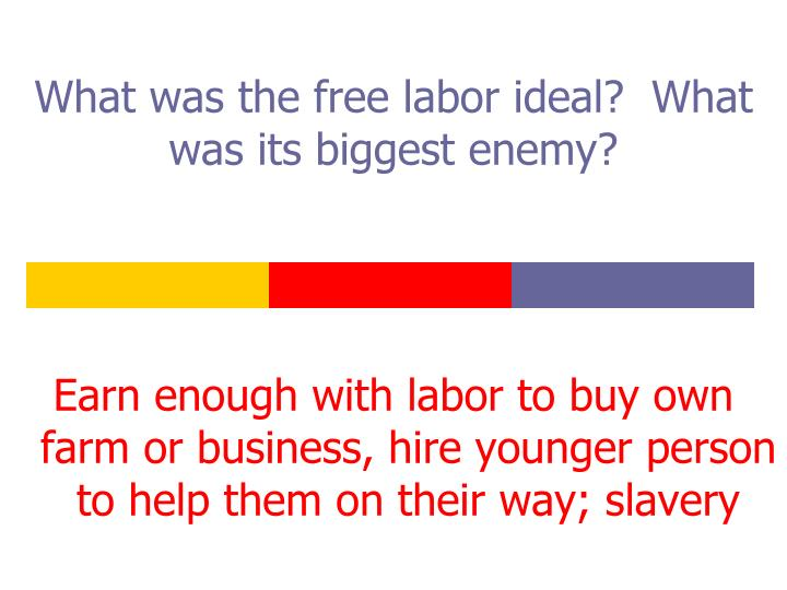 What was the free labor ideal?  What was its biggest enemy?