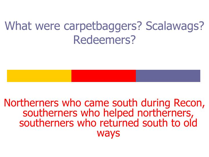 What were carpetbaggers? Scalawags? Redeemers?