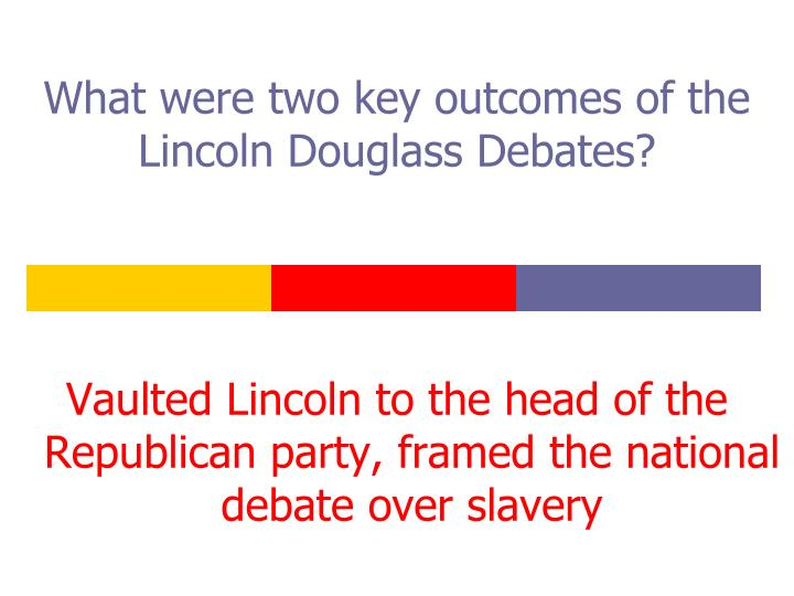 What were two key outcomes of the Lincoln Douglass Debates?