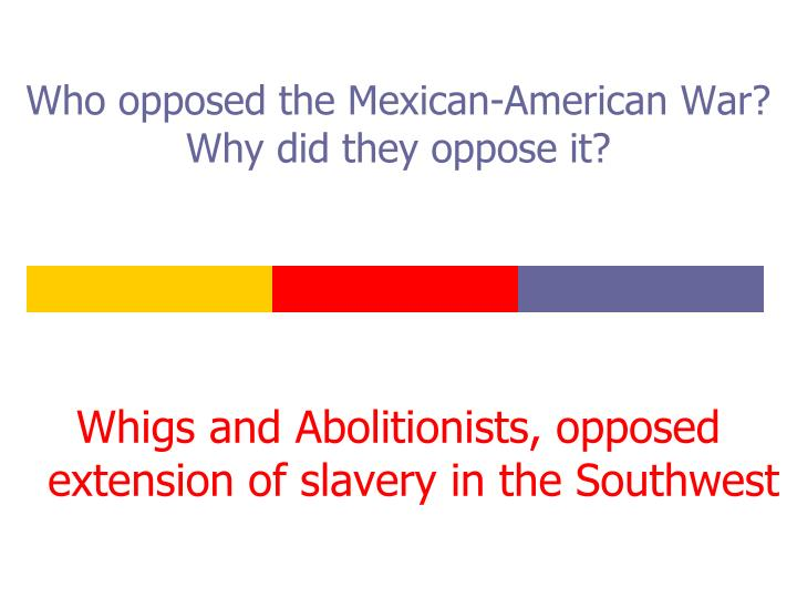 Who opposed the Mexican-American War? Why did they oppose it?
