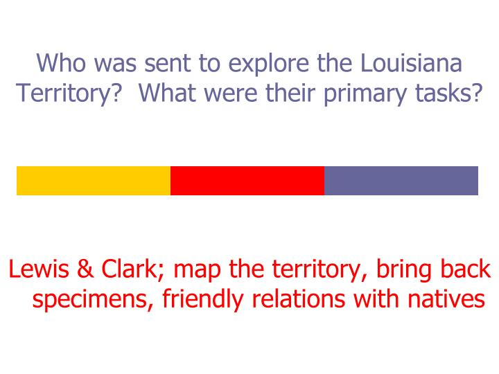 Who was sent to explore the Louisiana Territory?  What were their primary tasks?