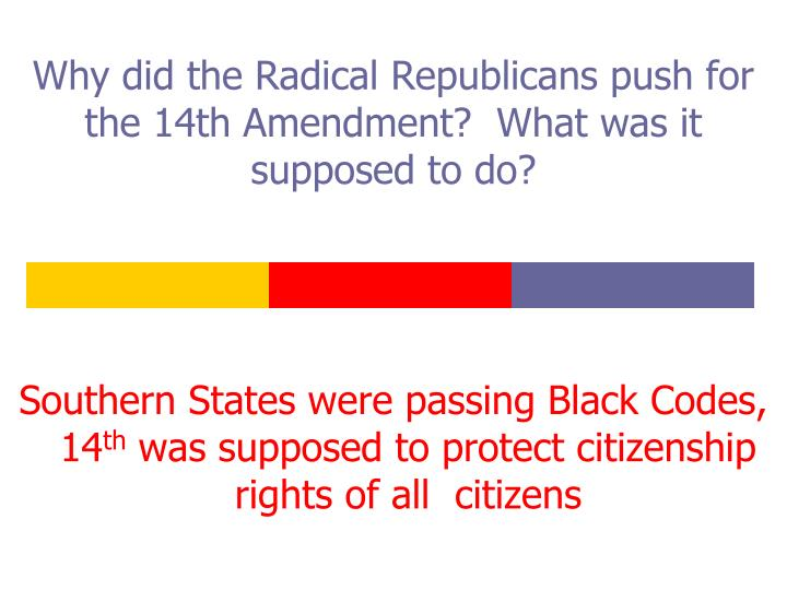 Why did the Radical Republicans push for the 14th Amendment?  What was it supposed to do?