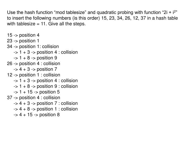 "Use the hash function ""mod tablesize"" and quadratic probing with function ""2i + i"