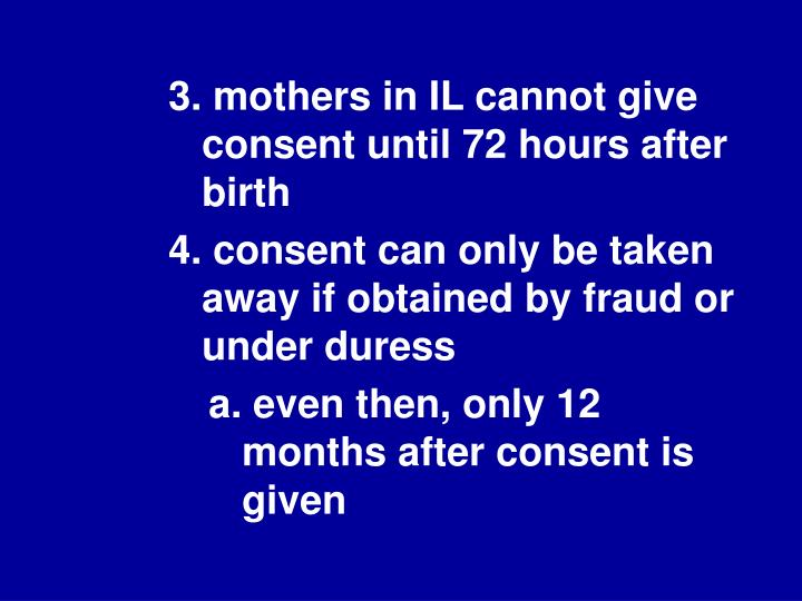 3. mothers in IL cannot give consent until 72 hours after birth