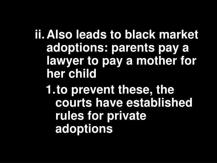 ii.	Also leads to black market adoptions: parents pay a lawyer to pay a mother for her child