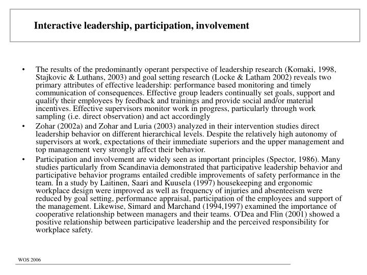 The results of the predominantly operant perspective of leadership research (Komaki, 1998, Stajkovic & Luthans, 2003) and goal setting research (Locke & Latham 2002) reveals two primary attributes of effective leadership: performance based monitoring and timely communication of consequences. Effective group leaders continually set goals, support and qualify their employees by feedback and trainings and provide social and/or material incentives. Effective supervisors monitor work in progress, particularly through work sampling (i.e. direct observation) and act accordingly