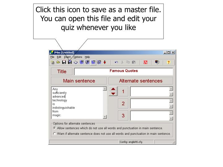 Click this icon to save as a master file.  You can open this file and edit your quiz whenever you like