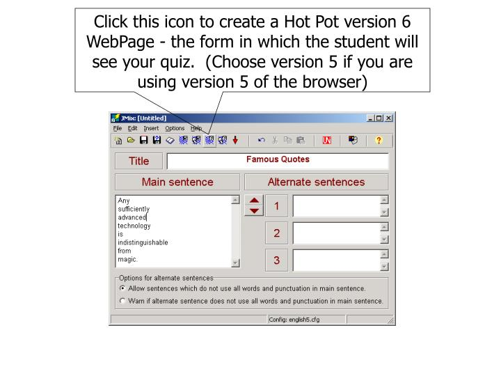 Click this icon to create a Hot Pot version 6 WebPage - the form in which the student will see your quiz.  (Choose version 5 if you are using version 5 of the browser)