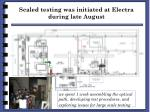 scaled testing was initiated at electra during late august