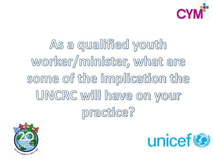 As a qualified youth worker/minister, what are some of the implication the UNCRC will have on your practice?