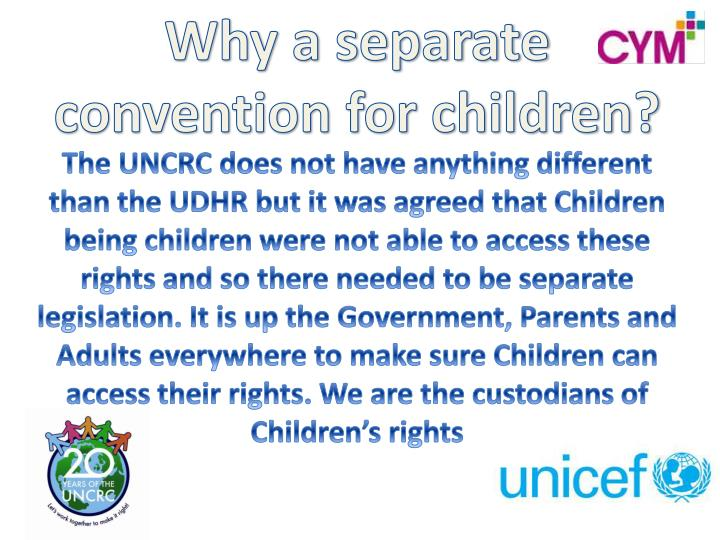 The UNCRC does not have anything different than the UDHR but it was agreed that Children being children were not able to access these rights and so there needed to be separate legislation. It is up the Government, Parents and Adults everywhere to make sure Children can access their rights. We are the custodians of Children's rights