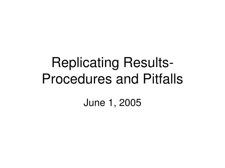 Replicating results procedures and pitfalls