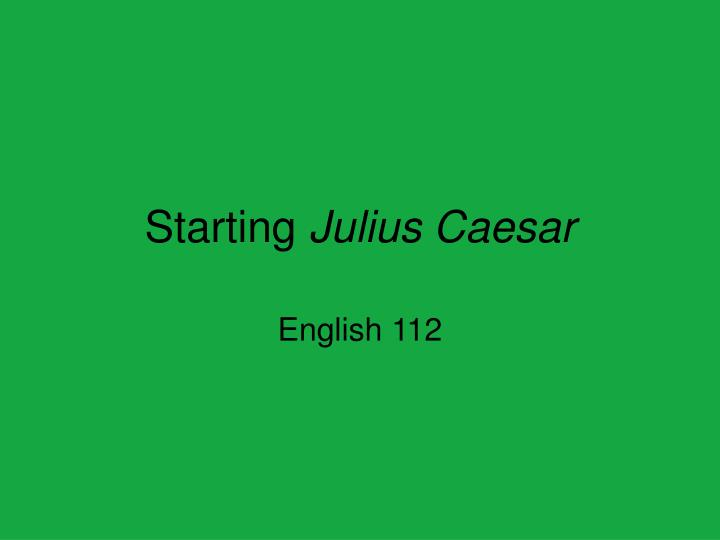 Starting julius caesar