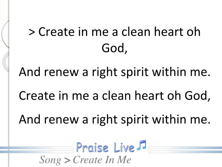 > Create in me a clean heart oh God,