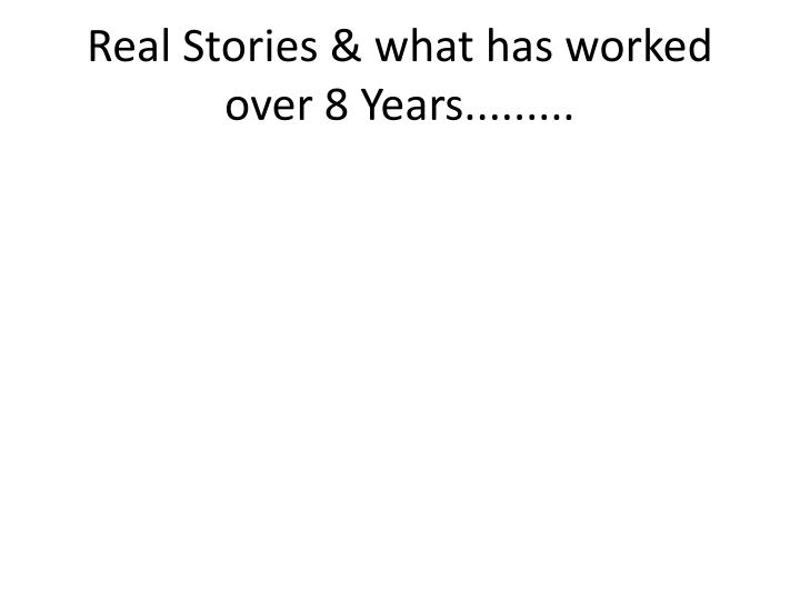 Real Stories & what has worked over 8 Years.........