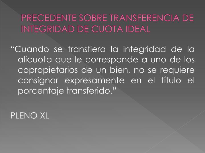 PRECEDENTE SOBRE TRANSFERENCIA DE INTEGRIDAD DE CUOTA IDEAL