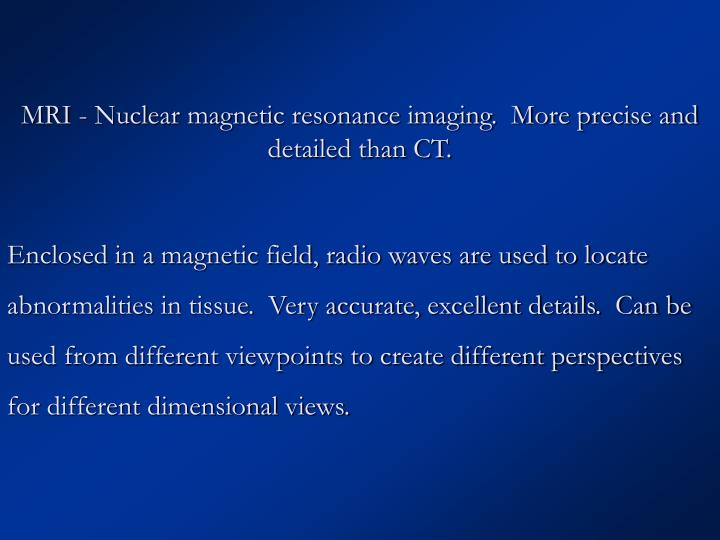 MRI - Nuclear magnetic resonance imaging.  More precise and detailed than CT.