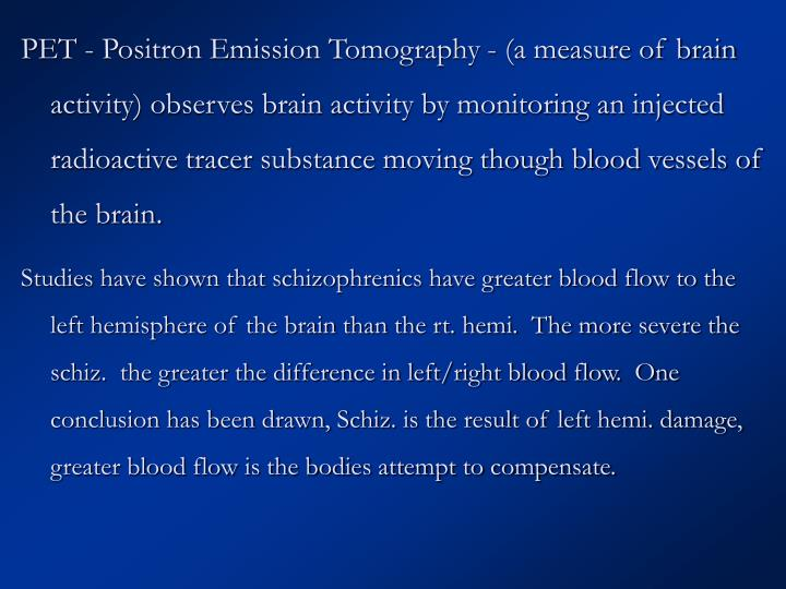 PET - Positron Emission Tomography - (a measure of brain activity) observes brain activity by monitoring an injected radioactive tracer substance moving though blood vessels of the brain.