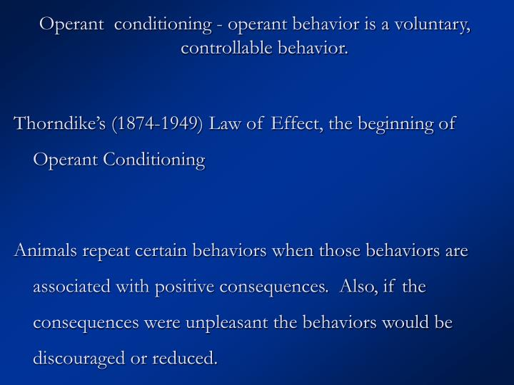 Operant  conditioning - operant behavior is a voluntary, controllable behavior.