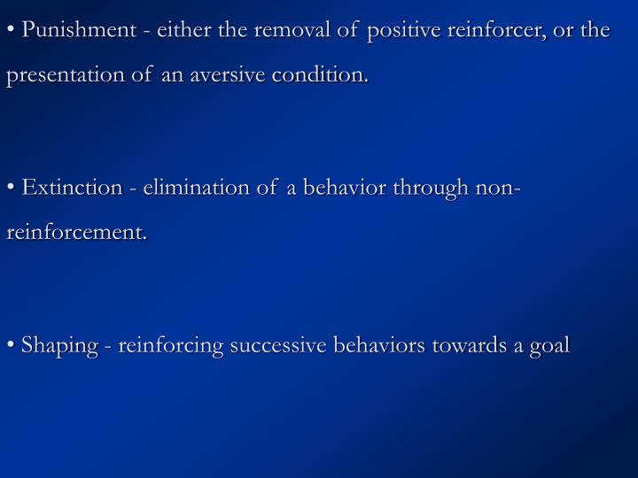 • Punishment - either the removal of positive reinforcer, or the presentation of an aversive condition.