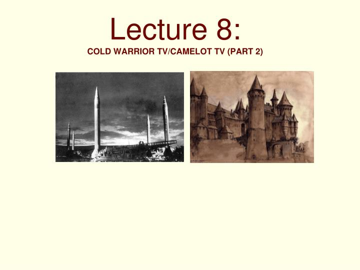 Lecture 8 cold warrior tv camelot tv part 2