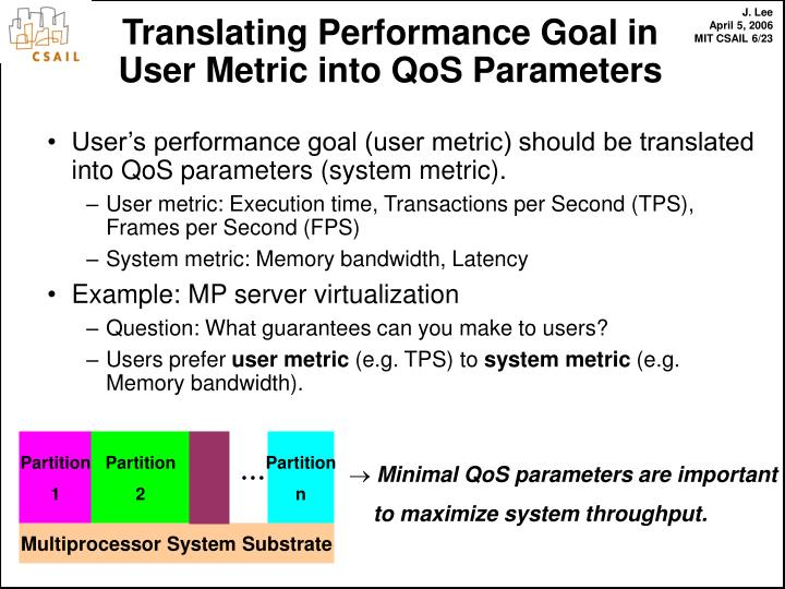 User's performance goal (user metric) should be translated into QoS parameters (system metric).