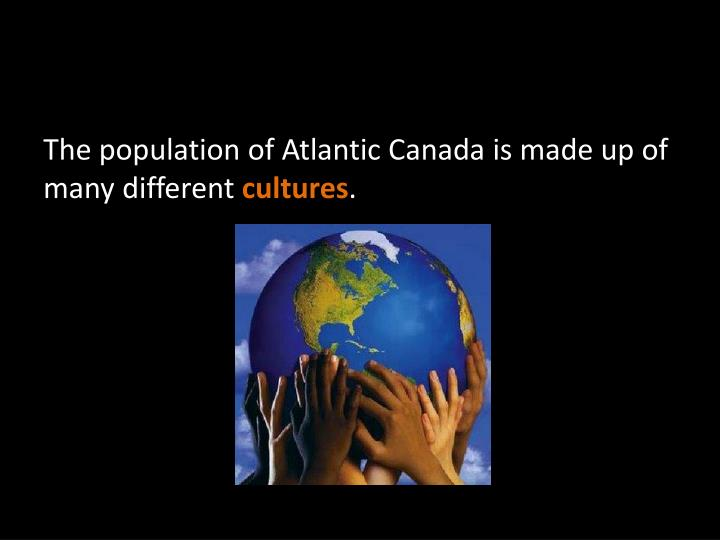 The population of Atlantic Canada is made up of many different