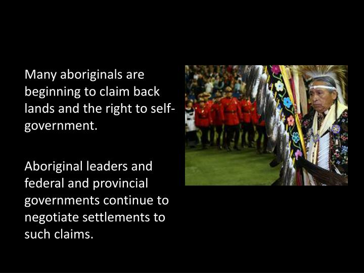 Many aboriginals are beginning to claim back lands and the right to self-government.