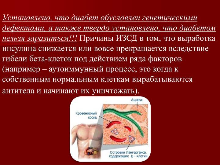 Установлено, что диабет обусловлен генетическими дефектами, а также твердо установлено, что диабетом нельзя заразиться!!!