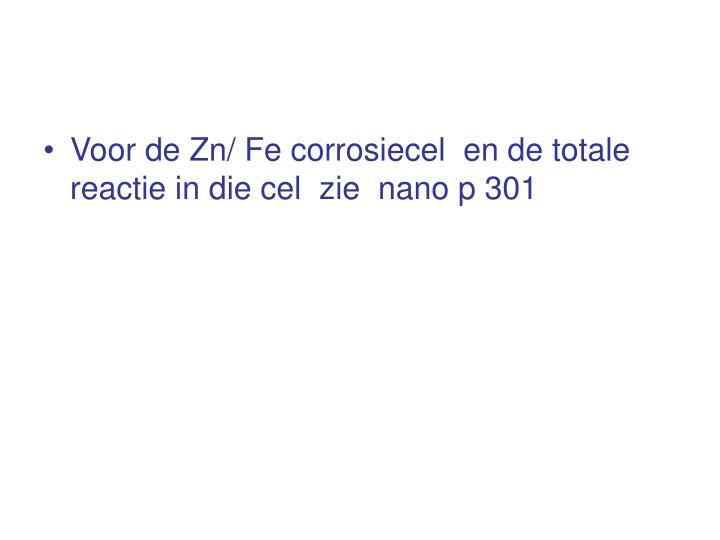 Voor de Zn/ Fe corrosiecel  en de totale reactie in die cel  zie  nano p 301