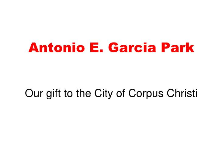 antonio e garcia park our gift to the city of corpus christi