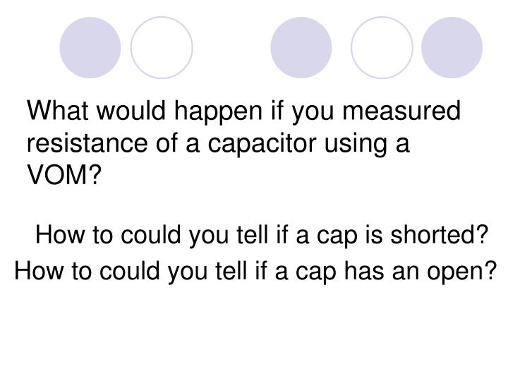 What would happen if you measured resistance of a capacitor using a VOM?