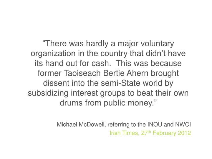 """There was hardly a major voluntary organization in the country that didn't have its hand out for cash.  This was because former Taoiseach Bertie Ahern brought dissent into the semi-State world by subsidizing interest groups to beat their own drums from public money."""