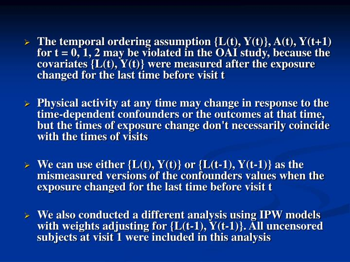The temporal ordering assumption {L(t), Y(t)}, A(t), Y(t+1) for t = 0, 1, 2 may be violated in the OAI study, because the covariates {L(t), Y(t)} were measured after the exposure changed for the last time before visit t