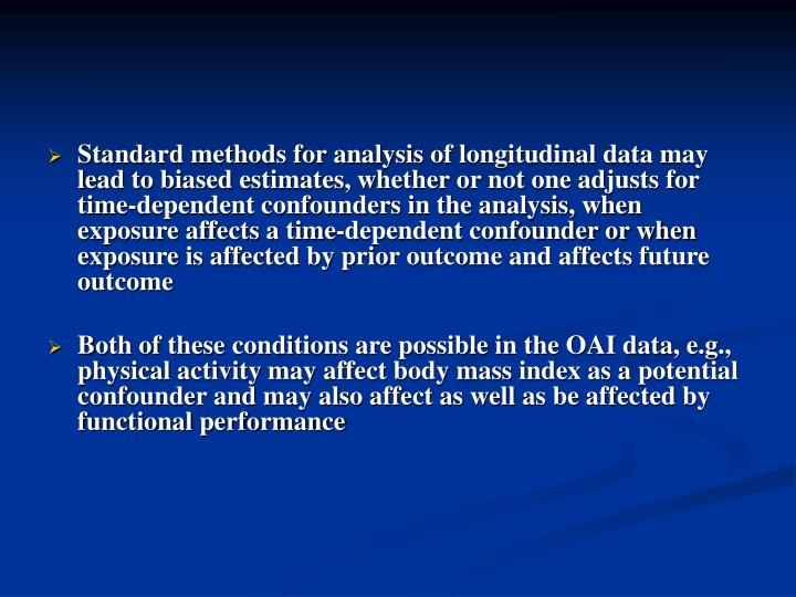 Standard methods for analysis of longitudinal data may lead to biased estimates, whether or not one adjusts for time-dependent confounders in the analysis, when exposure affects a time-dependent confounder or when exposure is affected by prior outcome and affects future outcome