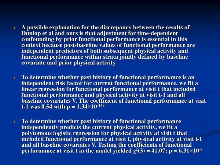 A possible explanation for the discrepancy between the results of Dunlop et al and ours is that adjustment for time-dependent confounding by prior functional performance is essential in this context because post-baseline values of functional performance are independent predictors of both subsequent physical activity and functional performance within strata jointly defined by baseline covariate and prior physical activity